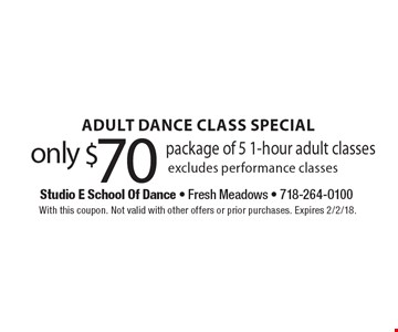 Adult Dance Class Special. Only $70 Package Of 5 1-Hour Adult Classes. Excludes performance classes. With this coupon. Not valid with other offers or prior purchases. Expires 2/2/18.