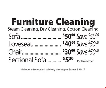 Furniture Cleaning! Steam Cleaning, Dry Cleaning, Cotton Cleaning. $50.00 Sofa (Save $50.00) or $30.00 Chair (Save $50.00) or $40.00 Loveseat (Save $50.00) or $5.00 Sectional Sofa (Per Linear Foot). Minimum order required. Valid only with coupon. Expires 3-10-17.