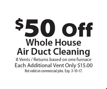 $50 Off Whole HouseAir Duct Cleaning 8 Vents / Returns based on one furnace. Each Additional Vent Only $15.00. Not valid on commercial jobs. Exp. 3-10-17.