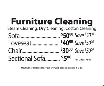 Furniture Cleaning, Steam Cleaning, Dry Cleaning, Cotton Cleaning. Sofa $50.00, Save $50.00. Loveseat $40.00, Save $50.00. Chair $30.00, Save $50.00. Sectional Sofa $5.00, Per Linear Foot. Minimum order required. Valid only with coupon. Expires 4-7-17.