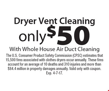 Only $50 Dryer Vent Cleaning With Whole House Air Duct Cleaning. The U.S. Consumer Product Safety Commission (CPSC) estimates that 15,500 fires associated with clothes dryers occur annually. These fires account for an average of 10 deaths and 310 injuries and more than $84.4 million in property damages annually. Valid only with coupon. Expires 4-7-17.