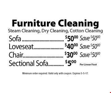 Furniture Cleaning. Steam Cleaning, Dry Cleaning, Cotton Cleaning Sofa $50.00. Save $50.00. Loveseat. $40.00 Save $50.00. Chair. $30.00. Save $50.00. Sectional Sofa. $5.00 Per Linear Foot. Minimum order required. Valid only with coupon. Expires 5-5-17.