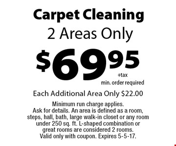 $69.95 Carpet Cleaning. 2 Areas Only. Each Additional Area Only $22.00. Minimum run charge applies. Ask for details. An area is defined as a room, steps, hall, bath, large walk-in closet or any room under 250 sq. ft. L-shaped combination or great rooms are considered 2 rooms. Valid only with coupon. Expires 5-5-17.