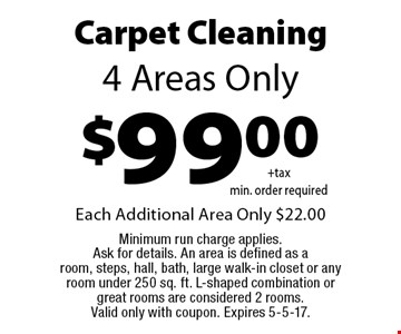 $99.00 Carpet Cleaning. 4 Areas Only. Each Additional Area Only $22.00 Minimum run charge applies. Ask for details. An area is defined as a room, steps, hall, bath, large walk-in closet or any room under 250 sq. ft. L-shaped combination or great rooms are considered 2 rooms. Valid only with coupon. Expires 5-5-17.