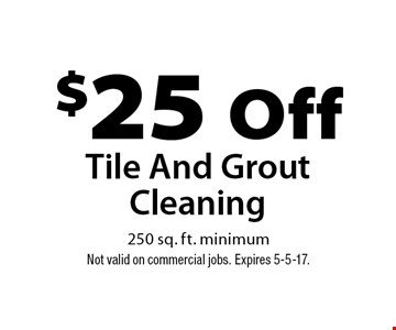 $25 Off Tile And Grout Cleaning 250 sq. ft. minimum. Not valid on commercial jobs. Expires 5-5-17.