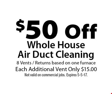 $50 Off Whole House Air Duct Cleaning 8 Vents / Returns based on one furnaceEach Additional Vent Only $15.00. Not valid on commercial jobs. Expires 5-5-17.
