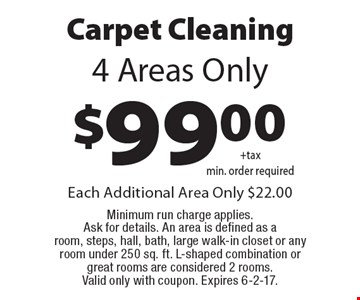 $99.00 for 4 areas of Carpet Cleaning. 4 Areas Only. Each Additional Area Only $22.00. Minimum run charge applies. Ask for details. An area is defined as a room, steps, hall, bath, large walk-in closet or any room under 250 sq. ft. L-shaped combination or great rooms are considered 2 rooms. Valid only with coupon. Expires 6-2-17.