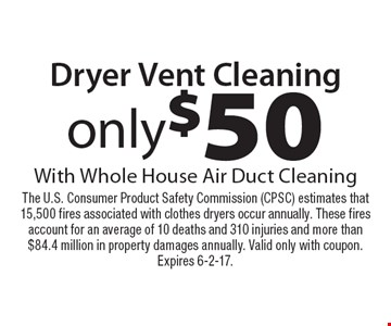 Dryer Vent Cleaning only $50. With Whole House Air Duct Cleaning. The U.S. Consumer Product Safety Commission (CPSC) estimates that 15,500 fires associated with clothes dryers occur annually. These fires account for an average of 10 deaths and 310 injuries and more than $84.4 million in property damages annually. Valid only with coupon. Expires 6-2-17.