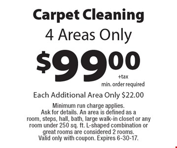 $99.00 Carpet Cleaning 4 Areas Only. Each Additional Area Only $22.00 Minimum run charge applies. Ask for details. An area is defined as a room, steps, hall, bath, large walk-in closet or any room under 250 sq. ft. L-shaped combination or great rooms are considered 2 rooms. Valid only with coupon. Expires 6-30-17.