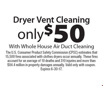 only $50 Dryer Vent Cleaning With Whole House Air Duct Cleaning. The U.S. Consumer Product Safety Commission (CPSC) estimates that 15,500 fires associated with clothes dryers occur annually. These fires account for an average of 10 deaths and 310 injuries and more than $84.4 million in property damages annually. Valid only with coupon.Expires 6-30-17.
