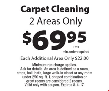 $69.95 Carpet Cleaning 2 Areas Only. Each Additional Area Only $22.00 Minimum run charge applies. Ask for details. An area is defined as a room, steps, hall, bath, large walk-in closet or any room under 250 sq. ft. L-shaped combination or great rooms are considered 2 rooms. Valid only with coupon. Expires 8-4-17.