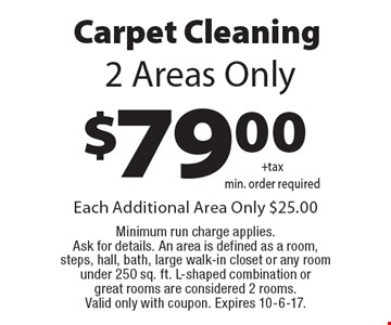 $79.00 Carpet Cleaning. 2 Areas Only. Each Additional Area Only $25.00. Minimum run charge applies. Ask for details. An area is defined as a room, steps, hall, bath, large walk-in closet or any room under 250 sq. ft. L-shaped combination or great rooms are considered 2 rooms. Valid only with coupon. Expires 10-6-17.