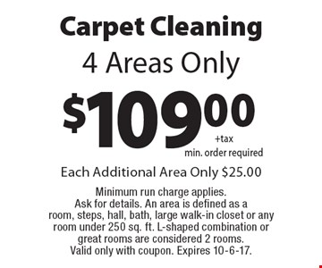 $109.00 Carpet Cleaning. 4 Areas Only. Each Additional Area Only $25.00 Minimum run charge applies. Ask for details. An area is defined as a room, steps, hall, bath, large walk-in closet or any room under 250 sq. ft. L-shaped combination or great rooms are considered 2 rooms. Valid only with coupon. Expires 10-6-17.
