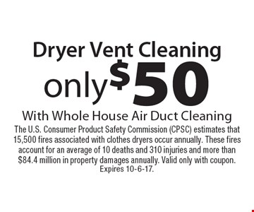 only$50 Dryer Vent Cleaning With Whole House Air Duct Cleaning. The U.S. Consumer Product Safety Commission (CPSC) estimates that 15,500 fires associated with clothes dryers occur annually. These fires account for an average of 10 deaths and 310 injuries and more than $84.4 million in property damages annually. Valid only with coupon.Expires 10-6-17.