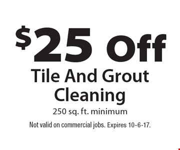 $25 Off Tile And Grout Cleaning 250 sq. ft. minimum. Not valid on commercial jobs. Expires 10-6-17.