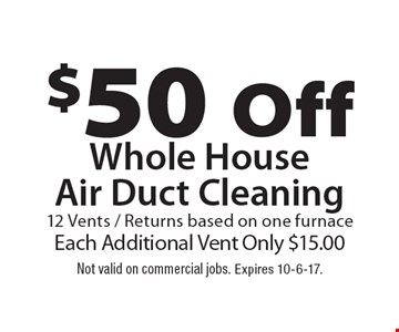 $50 Off Whole HouseAir Duct Cleaning 12 Vents / Returns based on one furnaceEach Additional Vent Only $15.00. Not valid on commercial jobs. Expires 10-6-17.