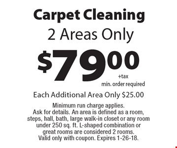 $79.00 carpet cleaning 2 areas only. Each additional area only $25.00. Minimum run charge applies. Ask for details. An area is defined as a room, steps, hall, bath, large walk-in closet or any room under 250 sq. ft. L-shaped combination or great rooms are considered 2 rooms. Valid only with coupon. Expires 1-26-18.