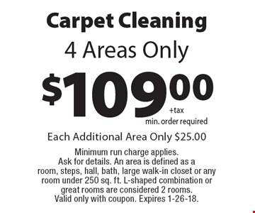 $109.00 carpet cleaning 4 areas only. Each additional area only $25.00. Minimum run charge applies. Ask for details. An area is defined as a room, steps, hall, bath, large walk-in closet or any room under 250 sq. ft. L-shaped combination or great rooms are considered 2 rooms. Valid only with coupon. Expires 1-26-18.