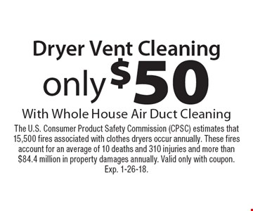 only $50 Dryer Vent Cleaning With Whole House Air Duct Cleaning. The U.S. Consumer Product Safety Commission (CPSC) estimates that 15,500 fires associated with clothes dryers occur annually. These fires account for an average of 10 deaths and 310 injuries and more than $84.4 million in property damages annually. Valid only with coupon. Exp. 1-26-18.