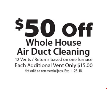 $50 off whole house air duct cleaning. 12 vents / returns based on one furnace. Each additional vent only $15.00. Not valid on commercial jobs. Exp. 1-26-18.