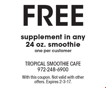 Free supplement in any 24 oz. smoothie, one per customer. With this coupon. Not valid with other offers. Expires 2-3-17.