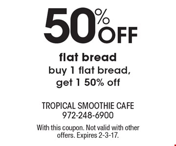 50% Off flat bread. Buy 1 flat bread, get 1 50% off. With this coupon. Not valid with other offers. Expires 2-3-17.