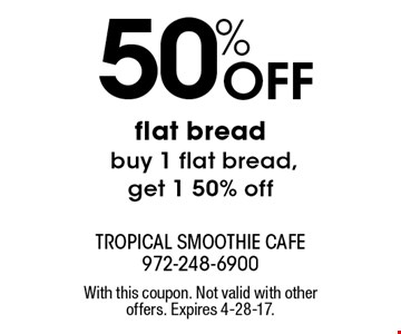 50% Off flat bread buy 1 flat bread, get 1 50% off. With this coupon. Not valid with other offers. Expires 4-28-17.