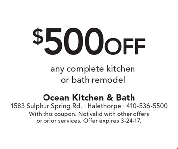 $500 off any complete kitchen or bath remodel. With this coupon. Not valid with other offers or prior services. Offer expires 3-24-17.
