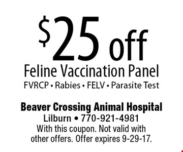 $25 off Feline Vaccination Panel. FVRCP - Rabies - FELV - Parasite Test. With this coupon. Not valid with other offers. Offer expires 9-29-17.