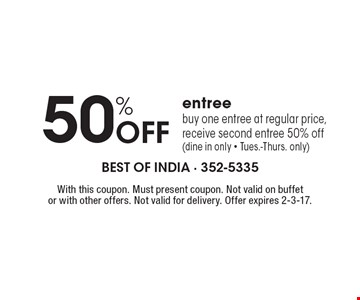 50% Off entree. Buy one entree at regular price, receive second entree 50% off (dine in only - Tues.-Thurs. only). With this coupon. Must present coupon. Not valid on buffet or with other offers. Not valid for delivery. Offer expires 2-3-17.