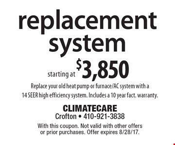 replacement system starting at $3,850. Replace your old heat pump or furnace/AC system with a 14 SEER high efficiency system. Includes a 10 year fact. warranty. With this coupon. Not valid with other offers or prior purchases. Offer expires 8/28/17.