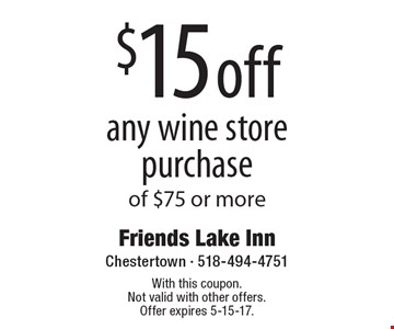 $15 off any wine store purchase of $75 or more. With this coupon. Not valid with other offers. Offer expires 5-15-17.