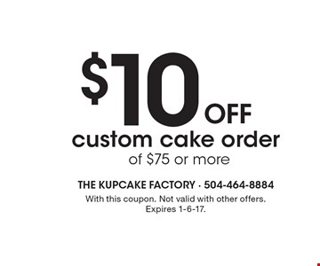$10 off custom cake order of $75 or more. With this coupon. Not valid with other offers. Expires 1-6-17.