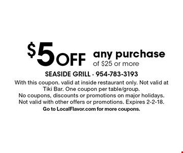 $5 off any purchase of $25 or more. With this coupon. valid at inside restaurant only. Not valid at Tiki Bar. One coupon per table/group. No coupons, discounts or promotions on major holidays. Not valid with other offers or promotions. Expires 2-2-18. Go to LocalFlavor.com for more coupons.