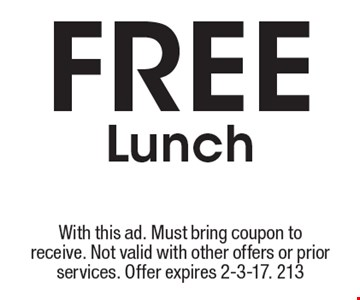 Free Lunch. With this ad. Must bring coupon to receive. Not valid with other offers or prior services. Offer expires 2-3-17. 213