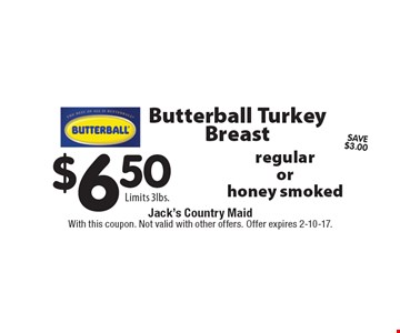 Butterball Turkey Breast $6.50 regular or honey smokedLimits 3lbs.. With this coupon. Not valid with other offers. Offer expires 2-10-17.