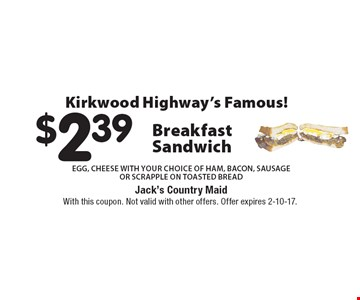 Kirkwood Highway's Famous! $2.39 Breakfast Sandwich EGG, CHEESE WITH your choice of HAM, BACON, SAUSAGE OR SCRAPPLE ON TOASTED BREAD. With this coupon. Not valid with other offers. Offer expires 2-10-17.