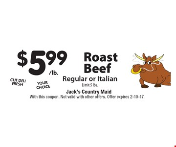 $5.99/lb. Roast Beef Regular or Italian Limit 5 lbs. With this coupon. Not valid with other offers. Offer expires 2-10-17.