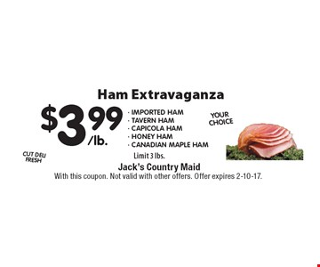 Ham Extravaganza $3.99 - Imported ham- Tavern HAM- capicola HAM- HONEY HAM- canadian maple HAM Limit 3 lbs.. With this coupon. Not valid with other offers. Offer expires 2-10-17.