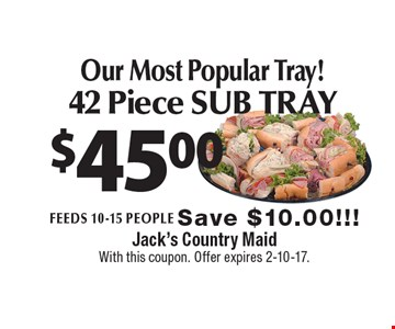$45.00 Our Most Popular Tray! 42 Piece SUB TRAY. Feeds 10-15 people Save $10.00!!! With this coupon. Offer expires 2-10-17.