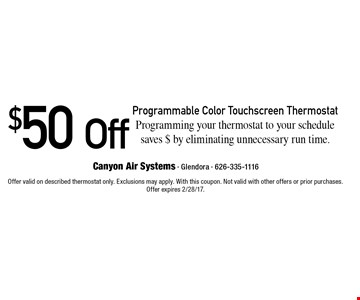 $50 Off Programmable Color Touchscreen Thermostat. Programming your thermostat to your schedule. Saves $ by eliminating unnecessary run time. Offer valid on described thermostat only. Exclusions may apply. With this coupon. Not valid with other offers or prior purchases. Offer expires 2/28/17.