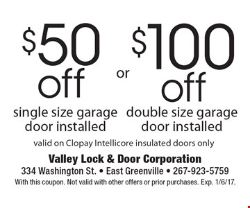 $50 off single size garage door installed or $100 off double size garage door installed. valid on Clopay Intellicore insulated doors only. With this coupon. Not valid with other offers or prior purchases. Exp. 1/6/17.