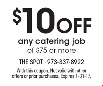 $10 Off any catering job of $75 or more. With this coupon. Not valid with other offers or prior purchases. Expires 1-31-17.