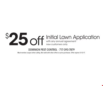 $25 off Initial Lawn Application with any annual agreement. New customers only. Must mention coupon when calling. Not valid with other offers or prior purchases. Offer expires 5/12/17.