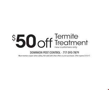 $50 off Termite Treatment. New customers only. Must mention coupon when calling. Not valid with other offers or prior purchases. Offer expires 5/12/17.