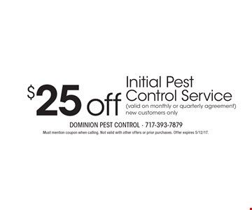 $25 off Initial Pest Control Service (valid on monthly or quarterly agreement). New customers only. Must mention coupon when calling. Not valid with other offers or prior purchases. Offer expires 5/12/17.