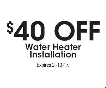 $40 Off Water Heater Installation. Expires 2 -10-17.