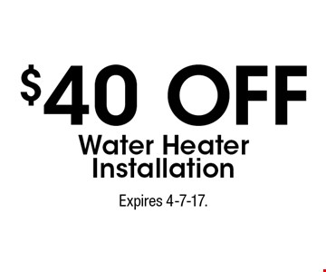 $40 off water heater installation. Expires 4-7-17.