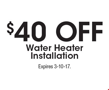 $40 Off Water Heater Installation. Expires 3-10-17.
