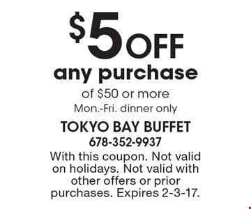 $5 OFF any purchase of $50 or more, Mon.-Fri. dinner only. With this coupon. Not valid on holidays. Not valid with other offers or prior purchases. Expires 2-3-17.